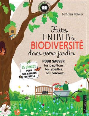 Faites entrer la biodiversité dans votre jardin : pour sauver les papillons, les abeilles, les oiseaux... : 25 plantes pour des refuges naturels