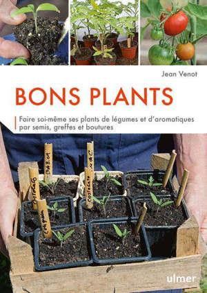 Bons plants : faire soi-même ses plants de légumes et d'aromatiques par semis, greffes et boutures