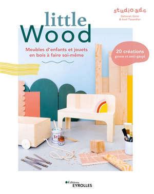 Little wood : meubles d'enfants et jouets en bois à faire soi-même : 20 créations green et anti-gaspi