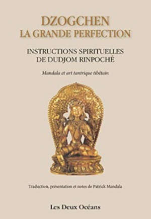 Dzogchen la grande perfection : instructions spirituelles de Dudjom rinpoché : mandala et art tantrique tibétain