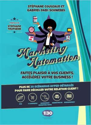 Marketing automation : faites plaisir à vos clients, accélérez votre business ! : plus de 20 scénarios hyper-détaillés pour faire décoller votre relation client !