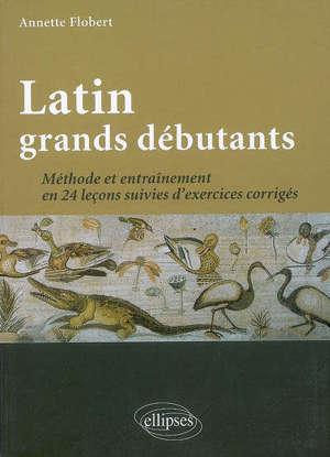 Latin grands débutants : méthode et entrainement en 24 leçons suivies d'exercices corrigés