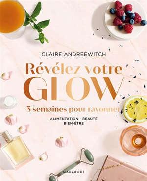 Révélez votre glow : 3 semaines pour rayonner : alimentation, beauté, bien-être