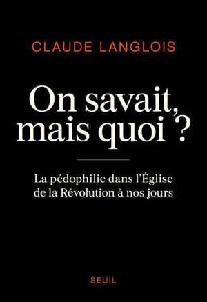 On savait, mais quoi ? : la pédophilie dans l'Eglise de la Révolution à nos jours
