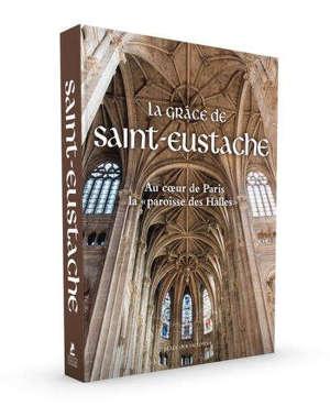La grâce de Saint-Eustache : au coeur de Paris, la paroisse des Halles