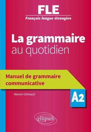 Français langue étrangère (FLE) A2 : la grammaire au quotidien : manuel de grammaire communicative