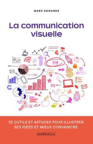 La communication visuelle : 32 outils et astuces pour illustrer ses idées et mieux convaincre
