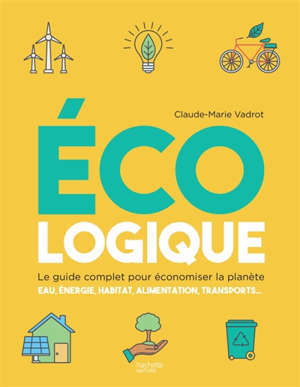Ecologique : le guide complet pour économiser la planète : eau, énergie, habitat, alimentation, transports...