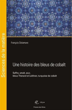 Une histoire des bleus de cobalt : saffre, smalt, azur, bleus Thenard et Leithner, turquoise de cobalt