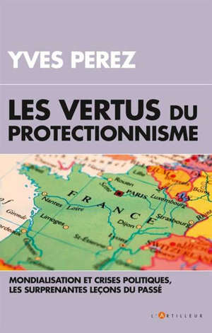 Les vertus du protectionnisme : crises  et mondialisation, les surprenantes leçons du passé