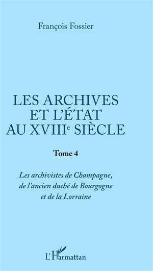 Les archives et l'Etat au XVIIIe siècle. Volume 4, Les archivistes de Champagne, de l'ancien duché de Bourgogne et de la Lorraine