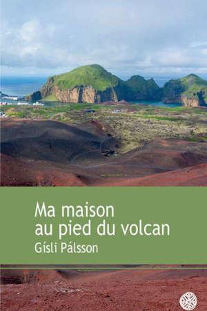 Ma maison au pied du volcan : récit
