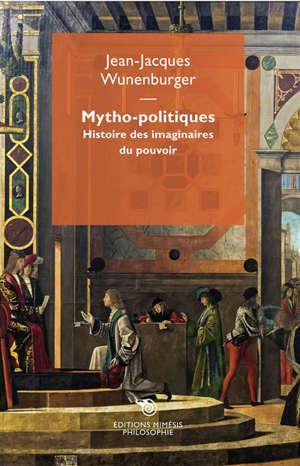 Mytho-politiques : histoire des imaginaires du pouvoir
