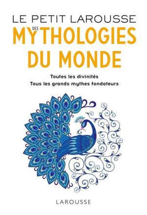 Le petit Larousse des mythologies du monde : toutes les divinités, tous les grands mythes fondateurs