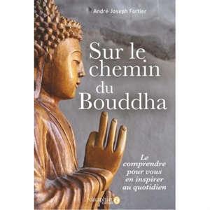 Sur le chemin du Bouddha : le comprendre pour vous en inspirer au quotidien