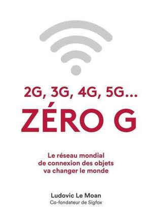 Zéro G : 2G, 3G, 4G, 5G... : le réseau mondial de connexion des objets va changer le monde