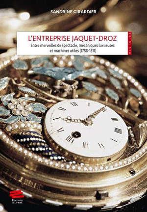 L'entreprise Jaquet-Droz : entre merveilles de spectacle, mécaniques luxueuses et machines utiles : 1758-1811