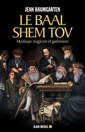 Le Baal Shem Tov : mystique, magicien et guérisseur