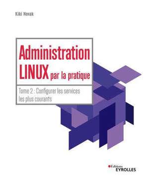 Administration Linux par la pratique. Volume 2, Configurer les services les plus courants
