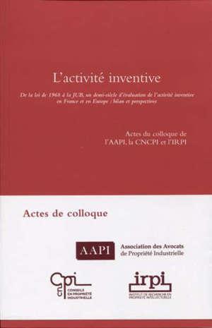 L'activité inventive : de la loi de 1968 à la JUB, un demi-siècle d'évaluation de l'activité inventive en France et en Europe, bilan et perspectives : actes du colloque de l'AAPI, la CNCPI et l'IRPI