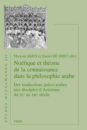 Noétique et théorie de la connaissance dans la philosophie arabe : des traductions gréco-arabes aux disciples d'Avicenne du IXe au XIIe siècle