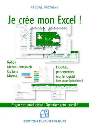 Je crée mon Excel ! : ruban, menus contextuels, options, macros... : modifiez, personnalisez tout le logiciel... sans aucun logiciel tiers !