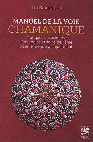 Manuel de la voie chamanique : enseignements, pratiques et cérémonies chamaniques issues de la voie rouge et de la voie bleue