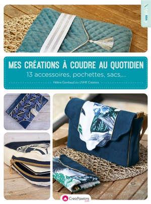 Mes créations à coudre au quotidien : 13 accessoires, pochettes, sacs...