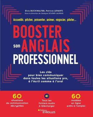 Booster son anglais professionnel : les clés pour bien communiquer dans toutes les situations pro, à l'écrit comme à l'oral : accueillir, pitcher, présenter, animer, négocier, piloter...