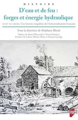 D'eau et de feu : forges et énergie hydraulique : XVIIIe-XXe siècles, une histoire singulière de l'industrialisation française