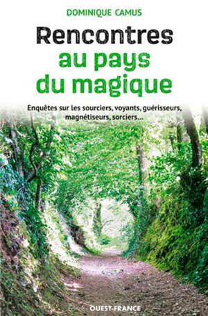 Rencontres au pays du magique : enquête sur les sourciers, voyants, guérisseurs, magnétiseurs, sorciers...