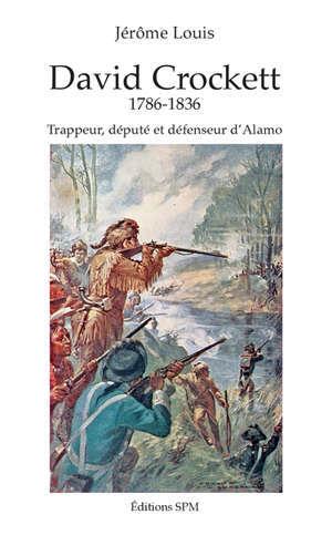 David Crockett, 1786-1836 : trappeur, député et défenseur d'Alamo