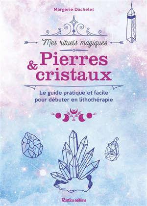 Pierres & cristaux : le guide pratique et facile pour débuter en lithothérapie