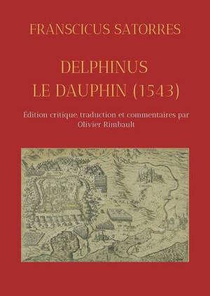 DELPHINUS / LE DAUPHIN (1543) - EDITION CRITIQUE, TRADUCTION ET COMMENTAIRES PAR OLIVIER RIMBAULT