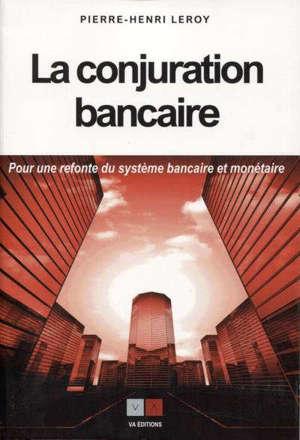 La conjuration bancaire : pour une refonte du système bancaire et monétaire