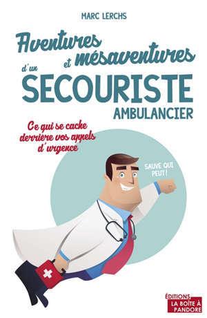 Aventures et mésaventures d'un secouriste ambulancier : sauve qui peut...
