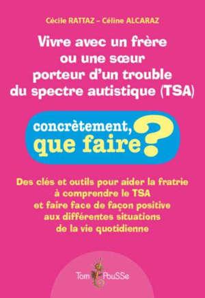 Vivre avec un frère ou une soeur porteur d'un trouble du spectre autistique (TSA) : des clés et outils pour aider la fratrie à comprendre le TSA et faire face de façon positive aux différentes situations de la vie quotidienne