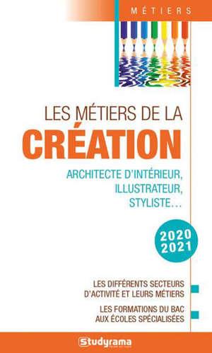 Les métiers de la création : architecte d'intérieur, illustrateur, styliste... : les différents secteurs d'activité et leurs métiers, les formations du bac aux écoles spécialisées, 2020-2021