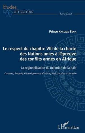 Le respect du chapitre VIII de la charte des Nations unies à l'épreuve des conflits armés en Afrique : la régionalisation du maintien de la paix : Comores, Rwanda, République centraficaine, Mali, Soudan et Somalie