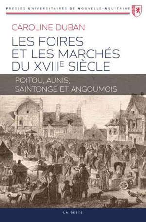 LES FOIRES ET MARCHES DU XVIIIE SIECLE - POITOU AUNIS SAINTONGE ET ANGOUMOIS
