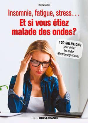 Insomnie, fatigue, stress... : et si vous étiez malade des ondes ? : 100 solutions pour éviter les ondes électromagnétiques