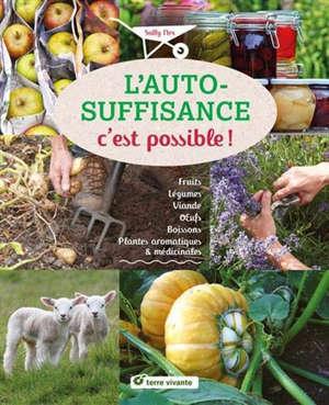 L'autosuffisance c'est possible ! : fruits, légumes, viande, oeufs, boissons, plantes aromatiques & médicinales