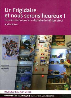 Un frigidaire et nous serons heureux ! : histoire technique et culturelle du réfrigérateur