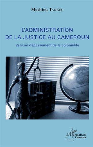 L'administration de la justice au Cameroun : vers un dépassement de la colonialité