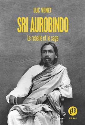 Sri Aurobindo : le rebelle et le sage