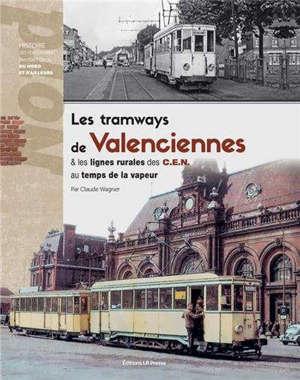 Les tramways de Valenciennes & les lignes rurales des CEN au temps de la vapeur : histoire des voies ferrées d'intérêt local du Nord et d'ailleurs