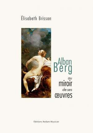 Alban Berg au miroir de ses oeuvres