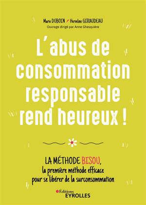 L'abus de consommation responsable rend heureux ! : la méthode BISOU, la première méthode efficace pour se libérer de la surconsommation