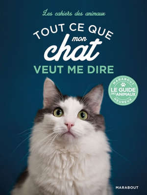 Tout ce que mon chat veut me dire : mimiques, sons, langage corporel