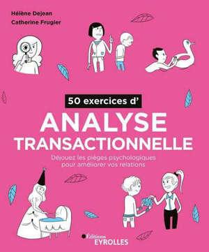 50 exercices d'analyse transactionnelle : déjouez les pièges psychologiques pour améliorer vos relations